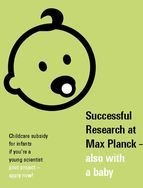 Pilot project from July 2017 on: Do you work at a Max Planck Institute as a postodc or doctoral student? Is your child under the age of one? Then apply for childcare subsidy now. Max Planck will reimburse 50 per cent of the costs.